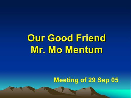 Our Good Friend Mr. Mo Mentum Meeting of 29 Sep 05.