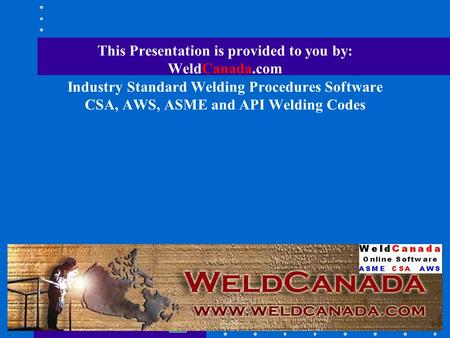 This Presentation is provided to you by: WeldCanada.com Industry Standard Welding Procedures Software CSA, AWS, ASME and API Welding Codes.