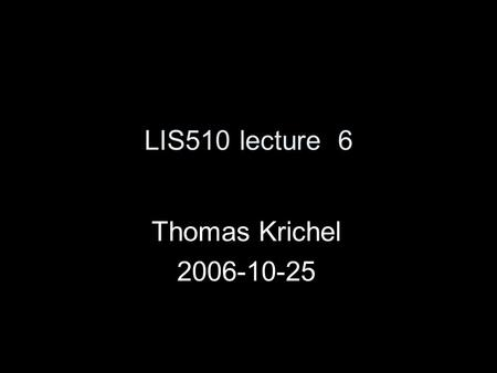 LIS510 lecture 6 Thomas Krichel 2006-10-25. today discussion vaguely based on Rubin chapter 9 Should also add something from the second part of Rubin's.