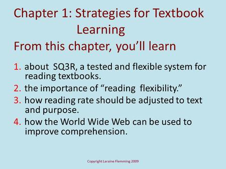 Copyright Laraine Flemming 2009 Chapter 1: Strategies for Textbook Learning From this chapter, you'll learn 1. about SQ3R, a tested and flexible system.