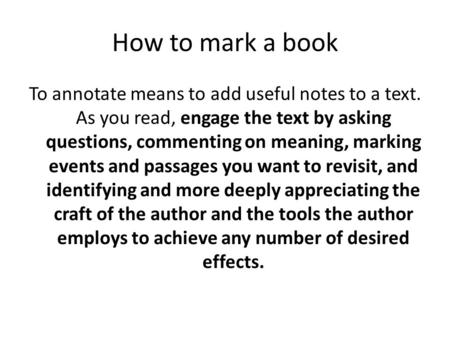 How to mark a book To annotate means to add useful notes to a text. As you read, engage the text by asking questions, commenting on meaning, marking events.