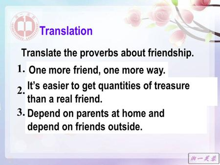 Translate the proverbs about friendship. 1. 多个朋友多条路。 2. 千金易得, 一友难求。 3. 在家靠父母,出门靠朋友。 Translation One more friend, one more way. It's easier to get quantities.