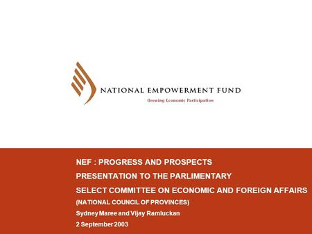 NEF : PROGRESS AND PROSPECTS PRESENTATION TO THE PARLIMENTARY SELECT COMMITTEE ON ECONOMIC AND FOREIGN AFFAIRS (NATIONAL COUNCIL OF PROVINCES) Sydney Maree.
