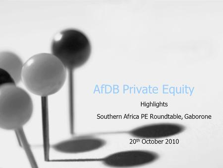 AfDB Private Equity Highlights Southern Africa PE Roundtable, Gaborone 20 th October 2010.
