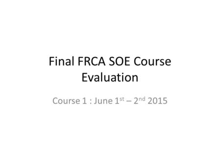 Final FRCA SOE Course Evaluation Course 1 : June 1 st – 2 nd 2015.