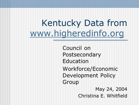 Kentucky Data from www.higheredinfo.org www.higheredinfo.org Council on Postsecondary Education Workforce/Economic Development Policy Group May 24, 2004.