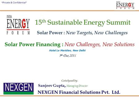 "9 th Oct, 2015 Sanjeev Gupta, Managing Director "" Private & Confidential "" Catalysed by : NEXGEN Financial Solutions Pvt. Ltd. Hotel Le Meridien, New Delhi."