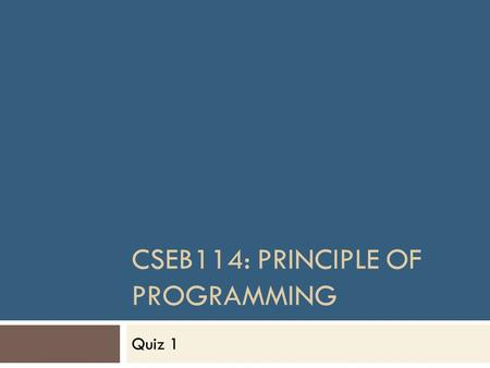 CSEB114: PRINCIPLE OF PROGRAMMING Quiz 1. Rules  No cheating  No reference  No discussion  Only best 5 quizzes will be counted in your final marks,