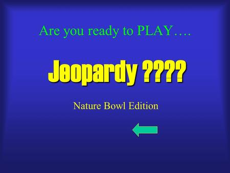 Are you ready to PLAY…. Jeopardy ???? Nature Bowl Edition.