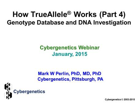 Cybergenetics Webinar January, 2015 Mark W Perlin, PhD, MD, PhD Cybergenetics, Pittsburgh, PA Cybergenetics © 2003-2015 How TrueAllele ® Works (Part 4)
