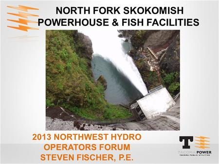 NORTH FORK SKOKOMISH POWERHOUSE & FISH FACILITIES 2013 NORTHWEST HYDRO OPERATORS FORUM STEVEN FISCHER, P.E.