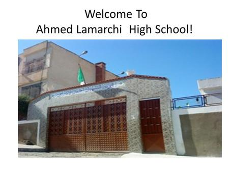 Welcome To Ahmed Lamarchi High School!. Who is Ahmed Lamarchi? Ahmed Lamarchi was one of the great men who contributed a lot to the Independence of our.