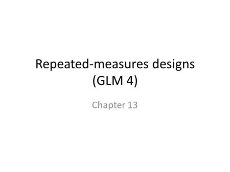 Repeated-measures designs (GLM 4) Chapter 13. Terms Between subjects = independent – Each subject gets only one level of the variable. Repeated measures.