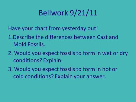 Bellwork 9/21/11 Have your chart from yesterday out! 1.Describe the differences between Cast and Mold Fossils. 2. Would you expect fossils to form in wet.