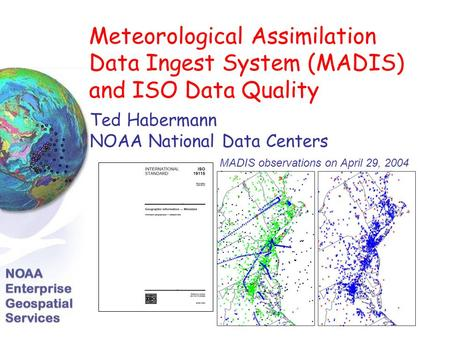 Meteorological Assimilation Data Ingest System (MADIS) and ISO Data Quality Ted Habermann NOAA National Data Centers MADIS observations on April 29, 2004.