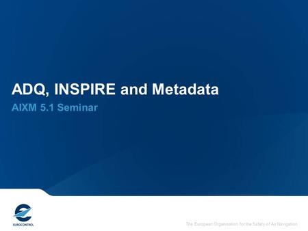 The European Organisation for the Safety of Air Navigation ADQ, INSPIRE and Metadata AIXM 5.1 Seminar.