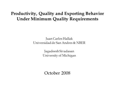 Productivity, Quality and Exporting Behavior Under Minimum Quality Requirements October 2008 Juan Carlos Hallak Universidad de San Andres & NBER Jagadeesh.