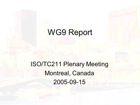 WG9 Report ISO/TC211 Plenary Meeting Montreal, Canada 2005-09-15.