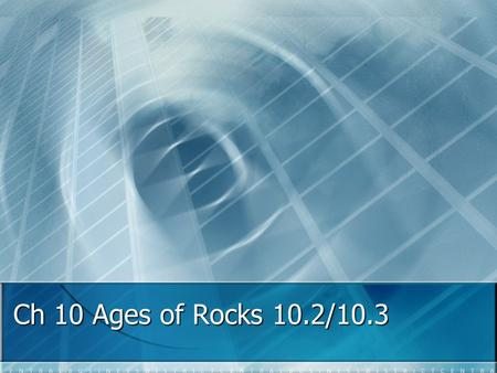Ch 10 Ages of Rocks 10.2/10.3 10.2 Relative Ages of Rocks Principle of Superposition: states that in an undisturbed layer of rock, the oldest rocks are.