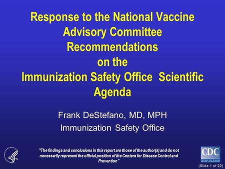 (Slide 1 of 22) Response to the National Vaccine Advisory Committee Recommendations on the Immunization Safety Office Scientific Agenda Frank DeStefano,
