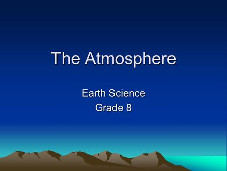 The Atmosphere Earth Science Grade 8. The Air That We Breathe Gases: –Nitrogen = 71% –Oxygen = 21% –Trace gases: Hydrogen, helium, CO 2, CO, O 3, –Water.
