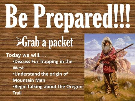 Be Prepared!!!  Grab a packet Today we will... Discuss Fur Trapping in the West Understand the origin of Mountain Men Begin talking about the Oregon Trail.