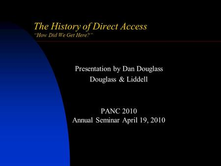 "The History of Direct Access ""How Did We Get Here?"" Presentation by Dan Douglass Douglass & Liddell PANC 2010 Annual Seminar April 19, 2010."