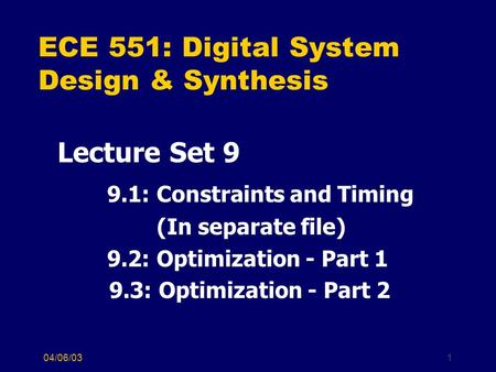 04/06/031 ECE 551: Digital System Design & Synthesis Lecture Set 9 9.1: Constraints and Timing (In separate file) 9.2: Optimization - Part 1 9.3: Optimization.