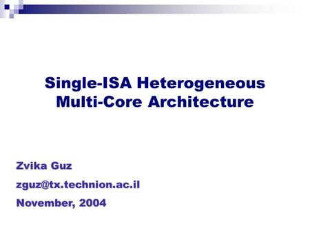 Single-ISA Heterogeneous Multi-Core Architecture Zvika Guz November, 2004.