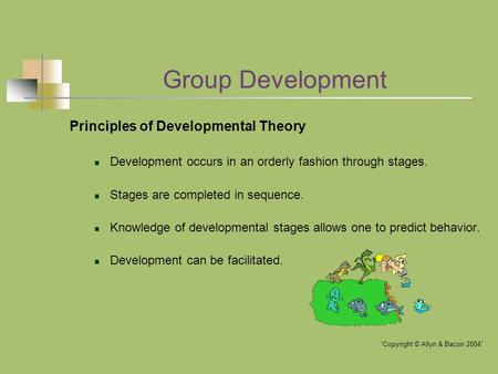 Group Development Principles of Developmental Theory Development occurs in an orderly fashion through stages. Stages are completed in sequence. Knowledge.