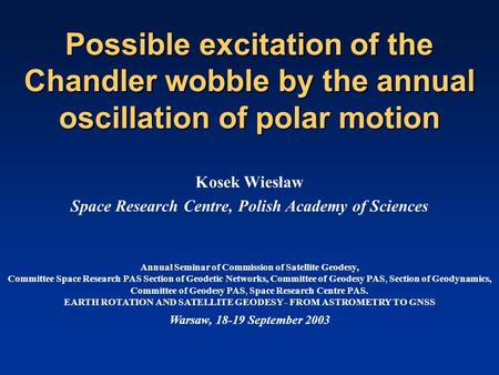 Possible excitation of the Chandler wobble by the annual oscillation of polar motion Kosek Wiesław Space Research Centre, Polish Academy of Sciences Annual.