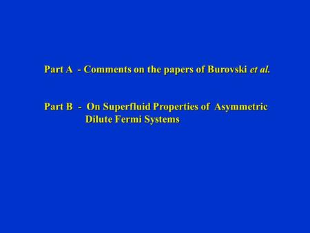 Part A - Comments on the papers of Burovski et al. Part B - On Superfluid Properties of Asymmetric Dilute Fermi Systems Dilute Fermi Systems.