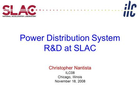 Power Distribution System R&D at SLAC Christopher Nantista ILC08 Chicago, Illinois November 18, 2008...........