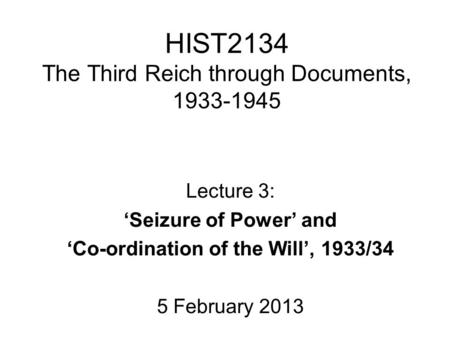 HIST2134 The Third Reich through Documents, 1933-1945 Lecture 3: 'Seizure of Power' and 'Co-ordination of the Will', 1933/34 5 February 2013.
