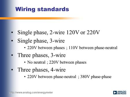 Wiring standards Single phase, 2-wire 120V or 220V Single phase, 3-wire 220V between phases ; 110V between phase-neutral.