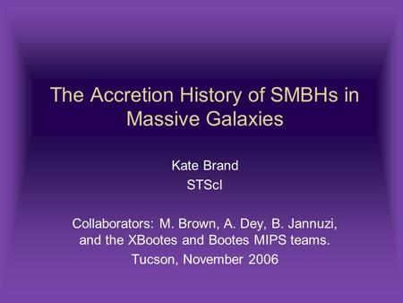The Accretion History of SMBHs in Massive Galaxies Kate Brand STScI Collaborators: M. Brown, A. Dey, B. Jannuzi, and the XBootes and Bootes MIPS teams.