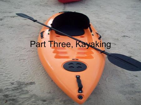 Part Three, Kayaking. The Basics A lot like canoeing, except there is only one person and you have a different oar. Many different ways kayaks can be.