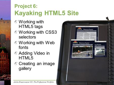 Adobe Dreamweaver CC: The Professional Portfolio Project 6: Kayaking HTML5 Site Working with HTML5 tags Working with CSS3 selectors Working with Web fonts.