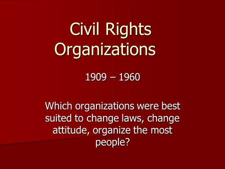 Civil Rights Organizations 1909 – 1960 Which organizations were best suited to change laws, change attitude, organize the most people?