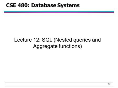 1 CSE 480: Database Systems Lecture 12: SQL (Nested queries and Aggregate functions)