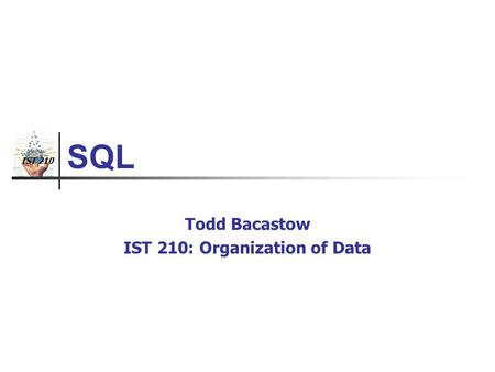 IST 210 SQL Todd Bacastow IST 210: Organization of Data.