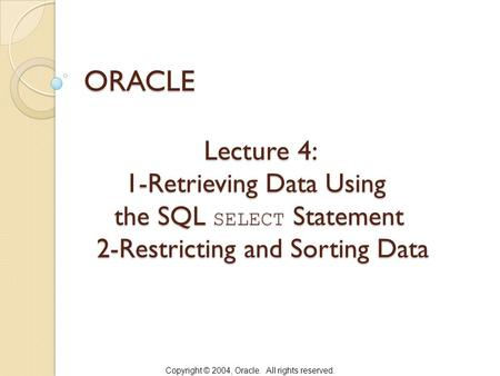 Copyright © 2004, Oracle. All rights reserved. Lecture 4: 1-Retrieving Data Using the SQL SELECT Statement 2-Restricting and Sorting Data Lecture 4: 1-Retrieving.