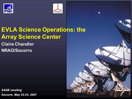 SAGE meeting Socorro, May 22-23, 2007 EVLA Science Operations: the Array Science Center Claire Chandler NRAO/Socorro.