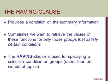 Slide 8- 1 THE HAVING-CLAUSE Provides a condition on the summary information Sometimes we want to retrieve the values of these functions for only those.