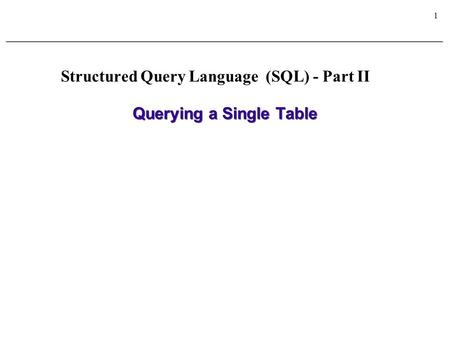 1 Querying a Single Table Structured Query Language (SQL) - Part II.