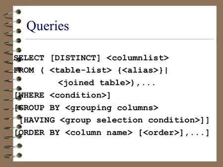 Queries SELECT [DISTINCT] FROM ( { }| ),... [WHERE ] [GROUP BY [HAVING ]] [ORDER BY [ ],...]