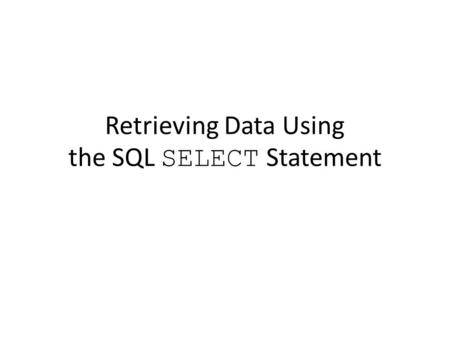 Retrieving Data Using the SQL SELECT Statement. Objectives After completing this lesson, you should be able to do the following: – List the capabilities.