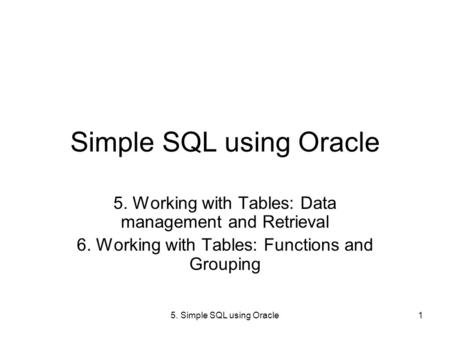 5. Simple SQL using Oracle1 Simple SQL using Oracle 5. Working with Tables: Data management and Retrieval 6. Working with Tables: Functions and Grouping.