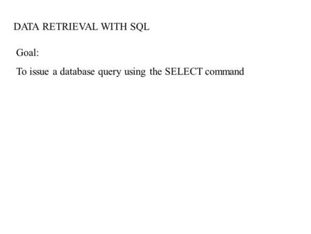 DATA RETRIEVAL WITH SQL Goal: To issue a database query using the SELECT command.