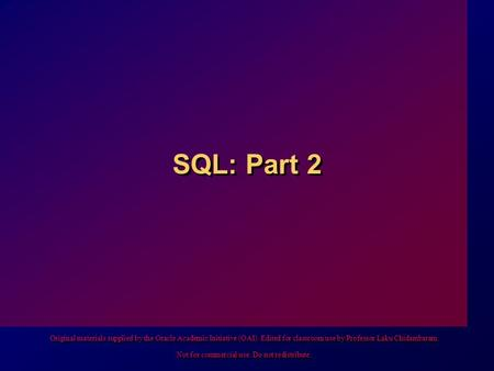 SQL: Part 2 Original materials supplied by the Oracle Academic Initiative (OAI). Edited for classroom use by Professor Laku Chidambaram. Not for commercial.